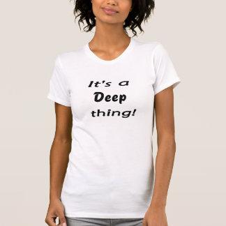 ¡Es una cosa profunda! Camiseta