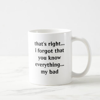 eso correcto… yo olvidó que usted sabe todo. taza básica blanca