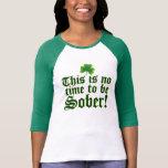 ¡Éste no es ningún tiempo para ser sobrio! T Shirt