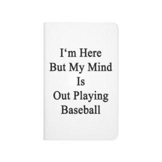 Estoy aquí pero mi mente está realizando béisbol