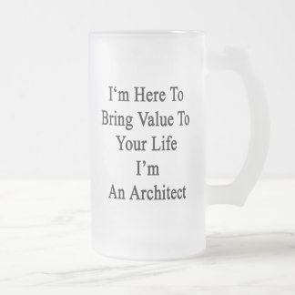 Estoy aquí traer valor a su vida que soy un Archit Taza De Cristal