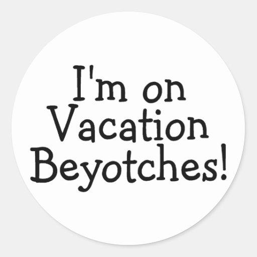 Estoy el las vacaciones Beyotches Pegatina Redonda