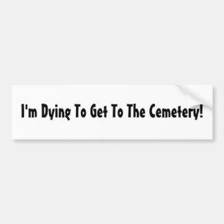 ¡Estoy muriendo para llegar al cementerio! Pegatina Para Auto