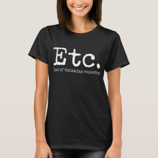 Etc. End of thinking Capacity Funny Dumb T-Shirt