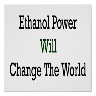 Ethanol Power Will Change The World Poster