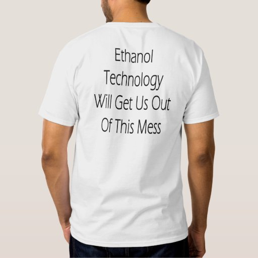 Ethanol Technology Will Get Us Out Of This Mess Tshirt