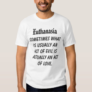 Euthanasia, Sometimes what is usually an act of... Tee Shirt