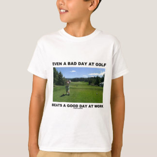 Even A Bad Day At Golf Beats A Good Day At Work T-Shirt
