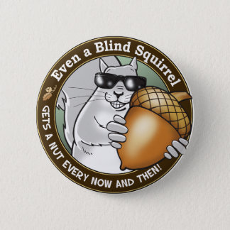 Even a Blind Squirrel gets a nut every now & then Pinback Button
