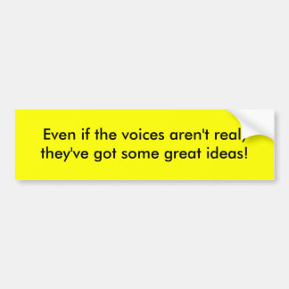 Even if the voices aren't real, they've got som... car bumper sticker