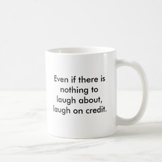 Even if there is nothing to laugh about, laugh ... coffee mugs