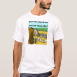Even the dog drives better than me T-Shirt