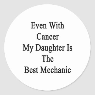 Even With Cancer My Daughter Is The Best Mechanic. Classic Round Sticker