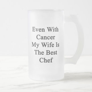 Even With Cancer My Wife Is The Best Chef 16 Oz Frosted Glass Beer Mug