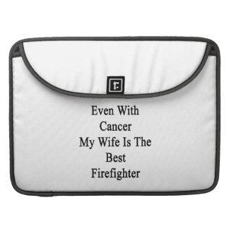 Even With Cancer My Wife Is The Best Firefighter Sleeves For MacBook Pro