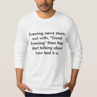 """Evening news starts out with, """"Good Evening"""" th... Tee Shirt"""