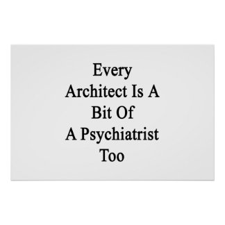 Every Architect Is A Bit Of A Psychiatrist Too Poster