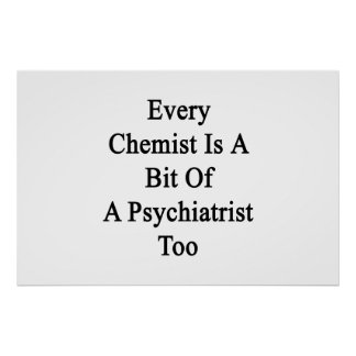 Every Chemist Is A Bit Of A Psychiatrist Too Poster