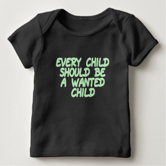 Every child should be a wanted child baby T-Shirt
