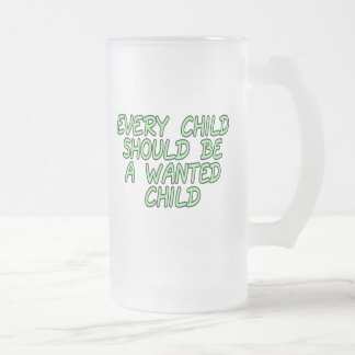 Every child should be a wanted child frosted glass beer mug