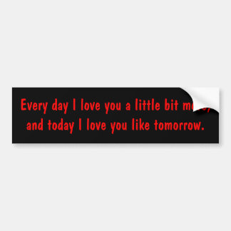 Every day I love you a little bit more, and tod... Car Bumper Sticker