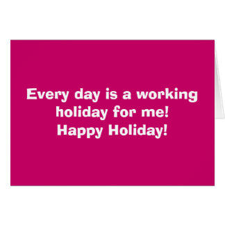 Every day is a working holiday for me!Happy Hol... Card
