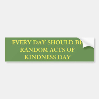 EVERY DAY SHOULD BE RANDOM ACTS OF KINDNESS DAY BUMPER STICKER
