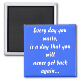 Every day you waste, is a day that you will 2 inch square magnet