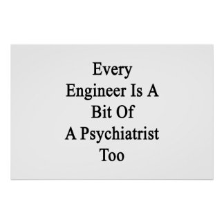 Every Engineer Is A Bit Of A Psychiatrist Too Poster