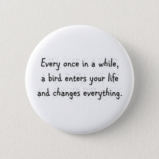 Every Once In A While, A Bird Enters Your Life … Pinback Button