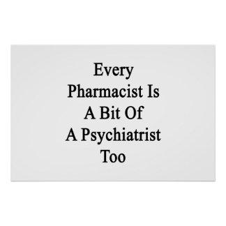 Every Pharmacist Is A Bit Of A Psychiatrist Too Poster