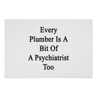 Every Plumber Is A Bit Of A Psychiatrist Too Poster