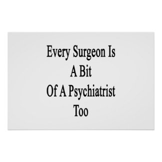 Every Surgeon Is A Bit Of A Psychiatrist Too Poster
