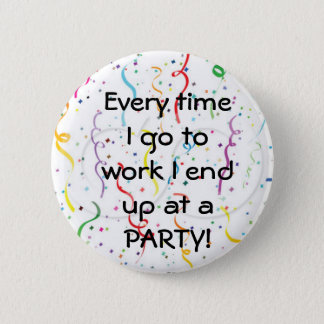 Every time I go to work I end up at a party Button