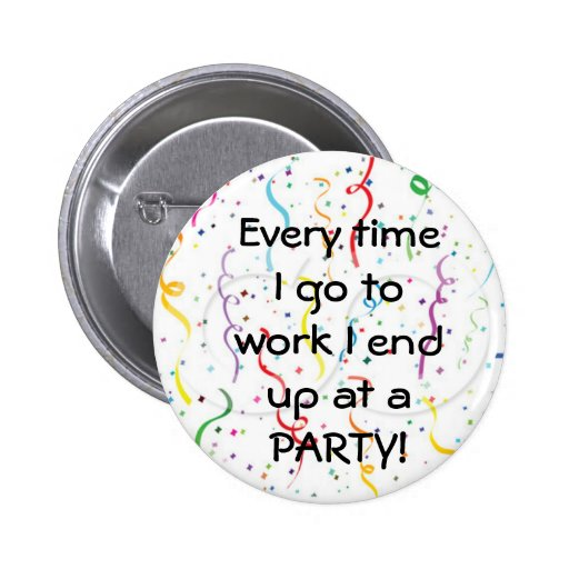 Every time I go to work I end up at a party Buttons