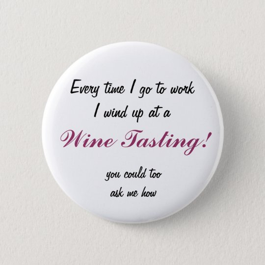 Every time I go to work I wind up at a, Wine Ta... Button