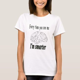Every time you see me I'm smarter T-Shirt