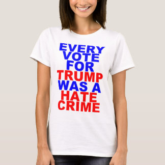 Every Vote For Trump = Hate Crime (Light For Her) T-Shirt
