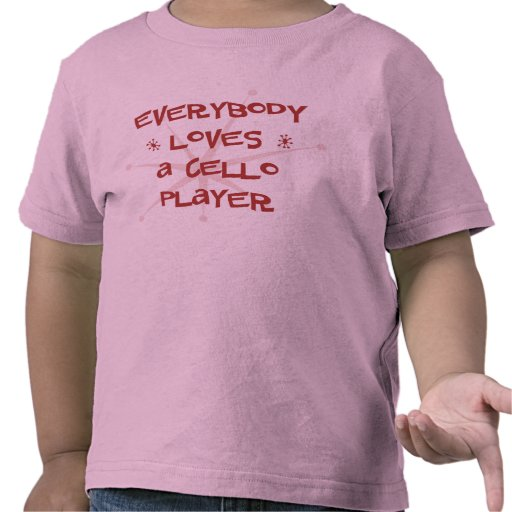 Everybody Loves A Cello Player Tee Shirts