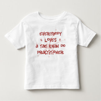 Everybody Loves A Tae Kwan Do Practitioner Toddler T-shirt
