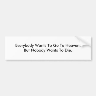 Everybody Wants To Go To Heaven Bumper Sticker