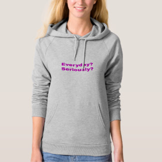 Everyday? Seriously? Workout Hoodie