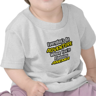 Everyday's An Adventure...Anemia T Shirts