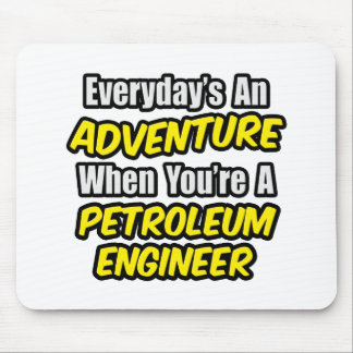 Everyday's An Adventure...Petroleum Engineer Mouse Pad
