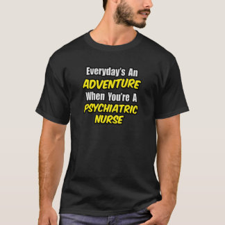 Everyday's An Adventure...Psych Nurse T-Shirt