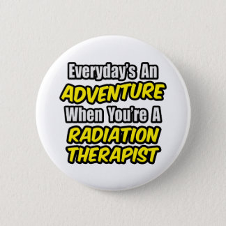 Everyday's An Adventure...Radiation Therapist Pinback Button