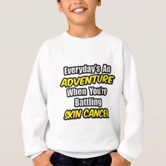 Everyday's An Adventure...Skin Cancer Sweatshirt