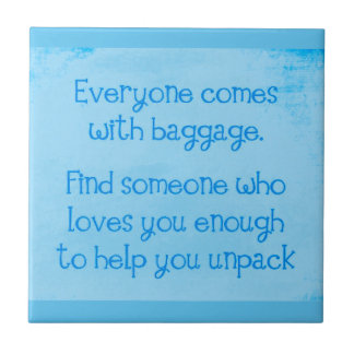 EVERYONE COMES WITH BAGGAGE FIND SOMEONE WHO LOVES TILES