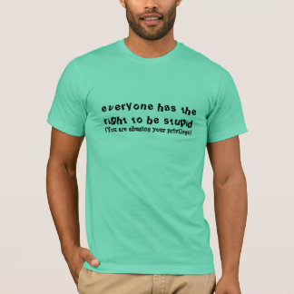 everyone has the right to be stupid, (You are a... T-Shirt