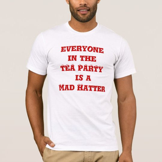 everyone in the TEA PARTY is a Mad Hatter T-Shirt
